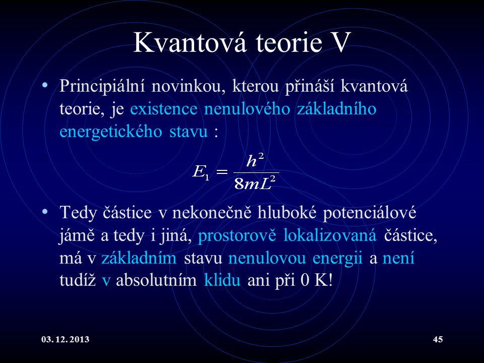03. 12. 201345 Kvantová teorie V Principiální novinkou, kterou přináší kvantová teorie, je existence nenulového základního energetického stavu : Tedy