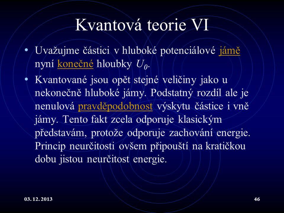 03. 12. 201346 Kvantová teorie VI Uvažujme částici v hluboké potenciálové jámě nyní konečné hloubky U 0.jáměkonečné Kvantované jsou opět stejné veliči