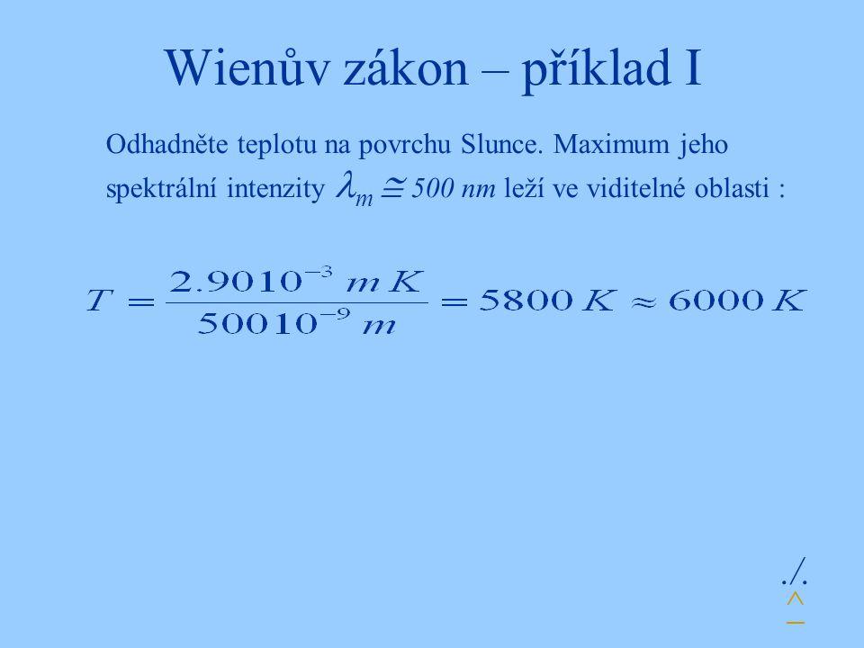 Wienův zákon – příklad I./. Odhadněte teplotu na povrchu Slunce. Maximum jeho spektrální intenzity m  500 nm leží ve viditelné oblasti : ^
