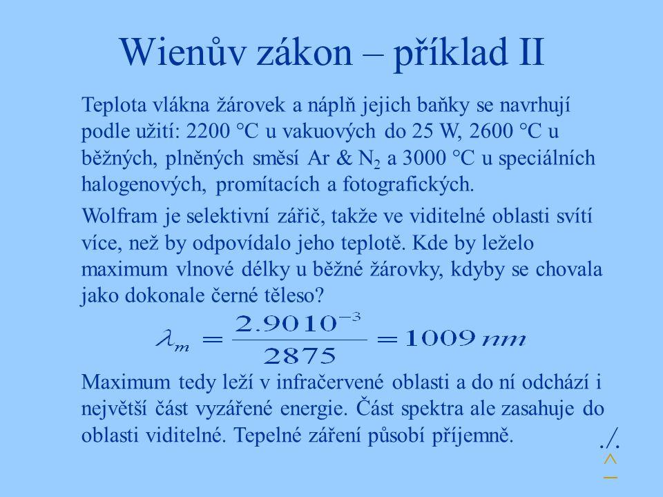 Wienův zákon – příklad II./. Teplota vlákna žárovek a náplň jejich baňky se navrhují podle užití: 2200 °C u vakuových do 25 W, 2600 °C u běžných, plně