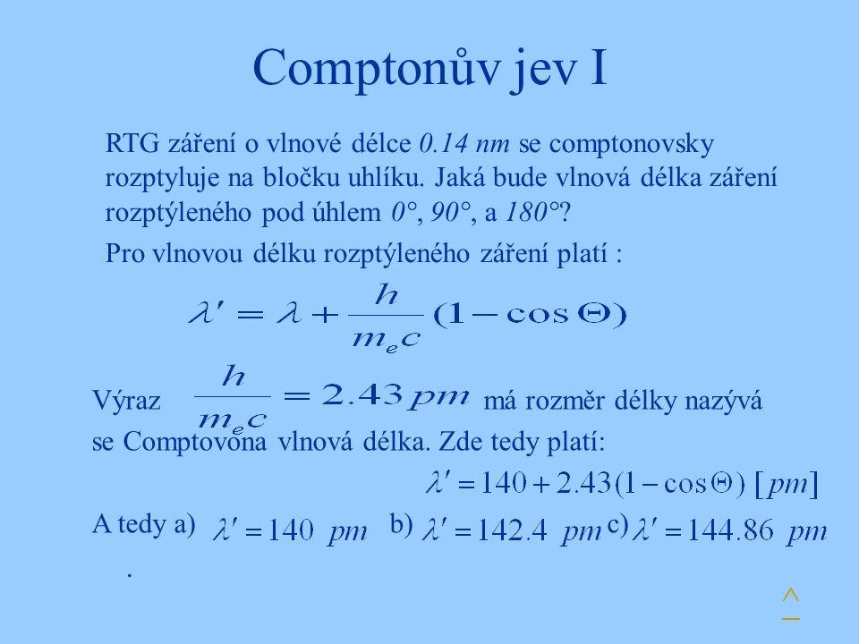 Comptonův jev I. RTG záření o vlnové délce 0.14 nm se comptonovsky rozptyluje na bločku uhlíku. Jaká bude vlnová délka záření rozptýleného pod úhlem 0