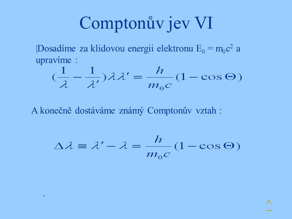 Comptonův jev VI. |Dosadíme za klidovou energii elektronu E 0 = m 0 c 2 a upravíme : ^ A konečně dostáváme známý Comptonův vztah :