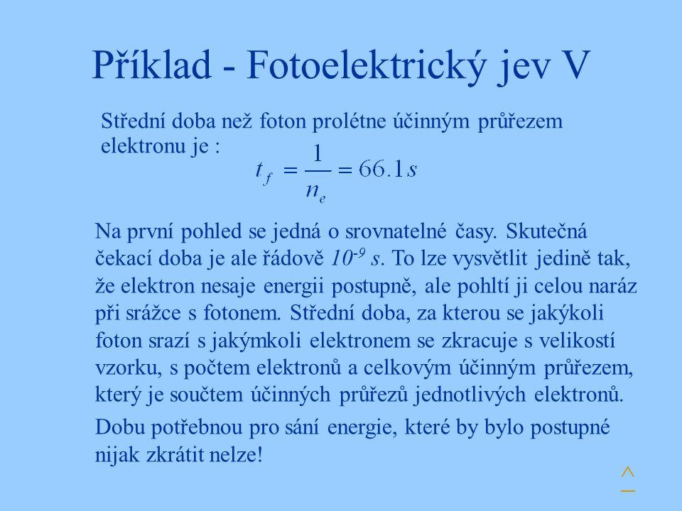 Příklad - Fotoelektrický jev V Střední doba než foton prolétne účinným průřezem elektronu je : ^ Na první pohled se jedná o srovnatelné časy. Skutečná