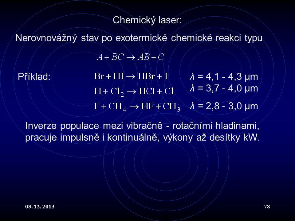 03. 12. 201378 Chemický laser: Nerovnovážný stav po exotermické chemické reakci typu Příklad:λ = 4,1 - 4,3 μm λ = 3,7 - 4,0 μm λ = 2,8 - 3,0 μm Inverz