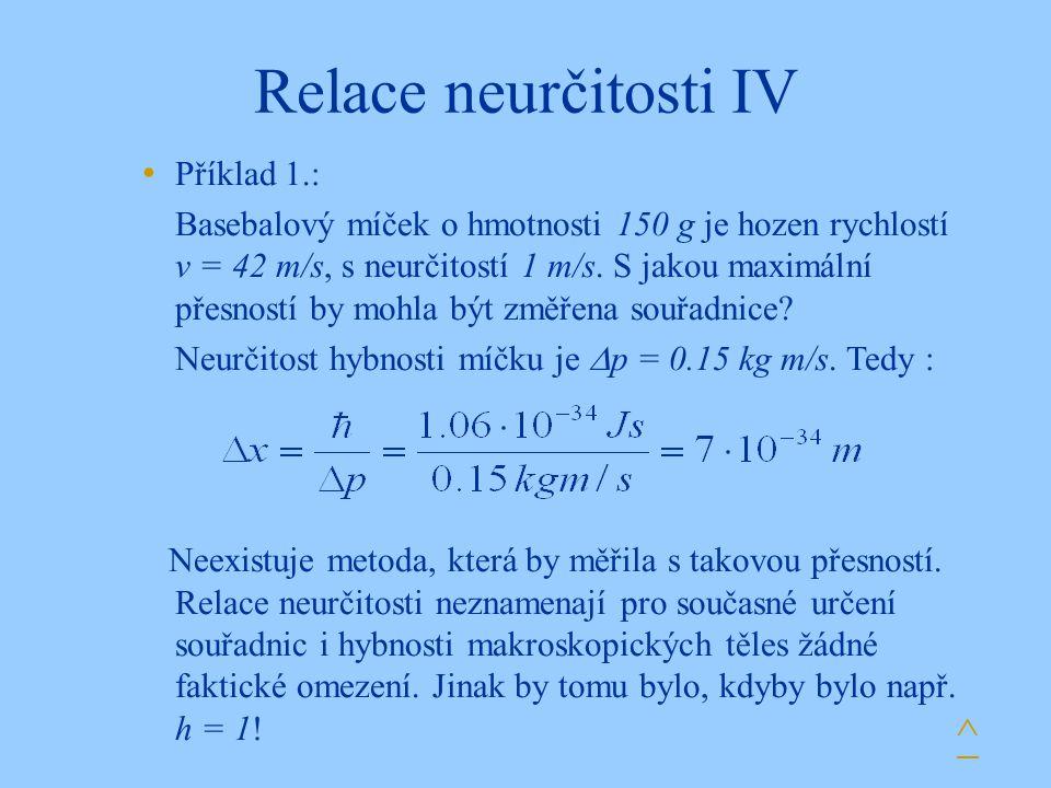 Relace neurčitosti IV ^ Příklad 1.: Basebalový míček o hmotnosti 150 g je hozen rychlostí v = 42 m/s, s neurčitostí 1 m/s. S jakou maximální přesností