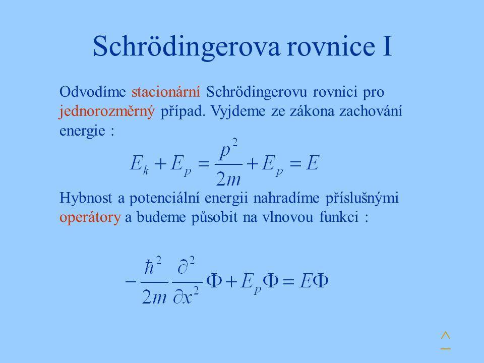 Schrödingerova rovnice I Hybnost a potenciální energii nahradíme příslušnými operátory a budeme působit na vlnovou funkci : ^ Odvodíme stacionární Sch