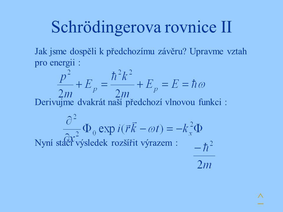 Schrödingerova rovnice II Derivujme dvakrát naší předchozí vlnovou funkci : Nyní stačí výsledek rozšířit výrazem : ^ Jak jsme dospěli k předchozímu zá