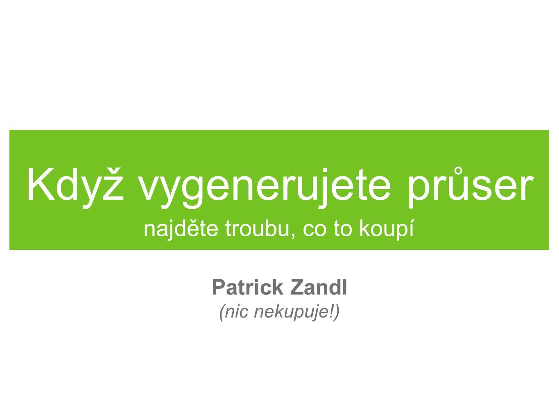 Když vygenerujete průser najděte troubu, co to koupí Patrick Zandl (nic nekupuje!)