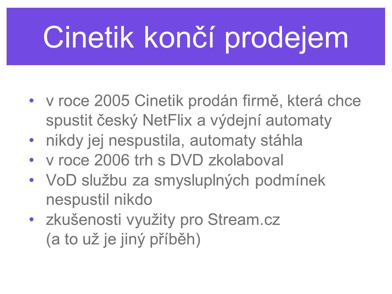 Cinetik končí prodejem v roce 2005 Cinetik prodán firmě, která chce spustit český NetFlix a výdejní automaty nikdy jej nespustila, automaty stáhla v roce 2006 trh s DVD zkolaboval VoD službu za smysluplných podmínek nespustil nikdo zkušenosti využity pro Stream.cz (a to už je jiný příběh)
