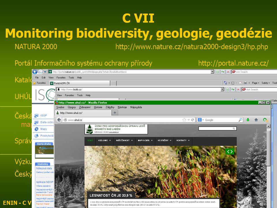 ENIN - C VII Monitoring vod, klimatu, biodiversity4 C VII Monitoring biodiversity, geologie, geodézie NATURA 2000 http://www.nature.cz/natura2000-design3/hp.php Portál Informačního systému ochrany přírody http://portal.nature.cz/ Katalog biotopů, mapování druhů http://www.biolib.cz/ UHÚL – PLO, LVS, SLT, ÚSES http://www.uhul.cz Česká geologická služba http://www.geology.cz/extranet mapový server http://www.geology.cz/extranet/mapy/mapy-online/mapserver Správa jeskyní ČR http://www.caves.cz/ Výzkumný ústav geodetický, topografický a kartografický http://www.vugtk.cz/ Český úřad zeměměřický a katastrální nahlížení do katastruhttp://nahlizenidokn.cuzk.cz/ http://www.katastr.net/ http://www.katastrnemovitostinahlizeni.cz/