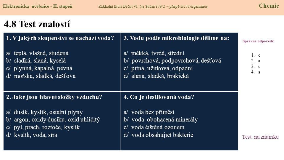 4.8 Test znalostí Správné odpovědi: 1. V jakých skupenství se nachází voda? a/ teplá, vlažná, studená b/ sladká, slaná, kyselá c/ plynná, kapalná, pev
