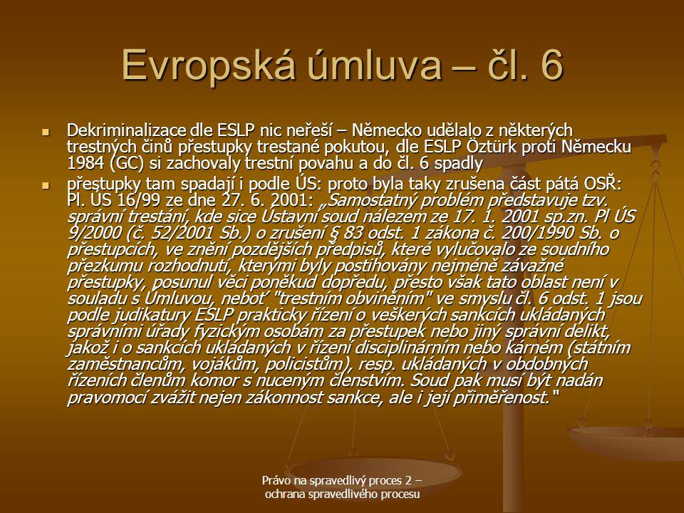 Právo na spravedlivý proces 2 – ochrana spravedlivého procesu Evropská úmluva – čl. 6 Dekriminalizace dle ESLP nic neřeší – Německo udělalo z některýc