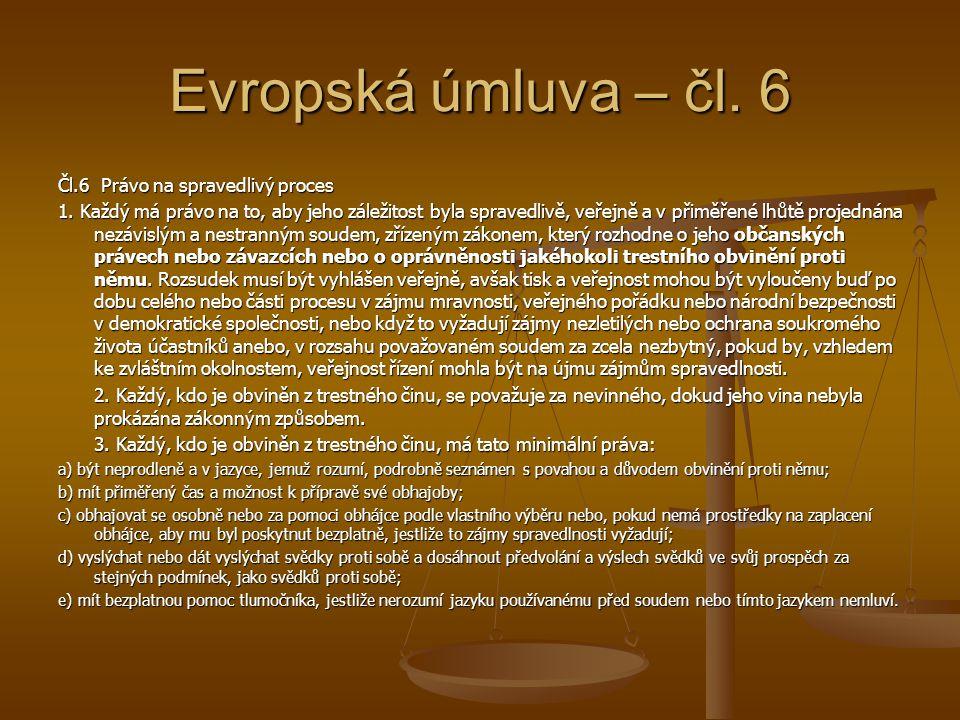 Evropská úmluva – čl. 6 Čl.6 Právo na spravedlivý proces 1. Každý má právo na to, aby jeho záležitost byla spravedlivě, veřejně a v přiměřené lhůtě pr