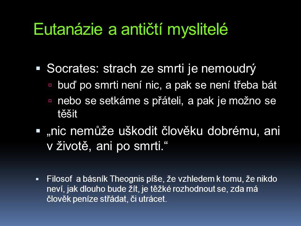 """Eutanázie a antičtí myslitelé  Socrates: strach ze smrti je nemoudrý  buď po smrti není nic, a pak se není třeba bát  nebo se setkáme s přáteli, a pak je možno se těšit  """"nic nemůže uškodit člověku dobrému, ani v životě, ani po smrti.  Filosof a básník Theognis píše, že vzhledem k tomu, že nikdo neví, jak dlouho bude žít, je těžké rozhodnout se, zda má člověk peníze střádat, či utrácet."""