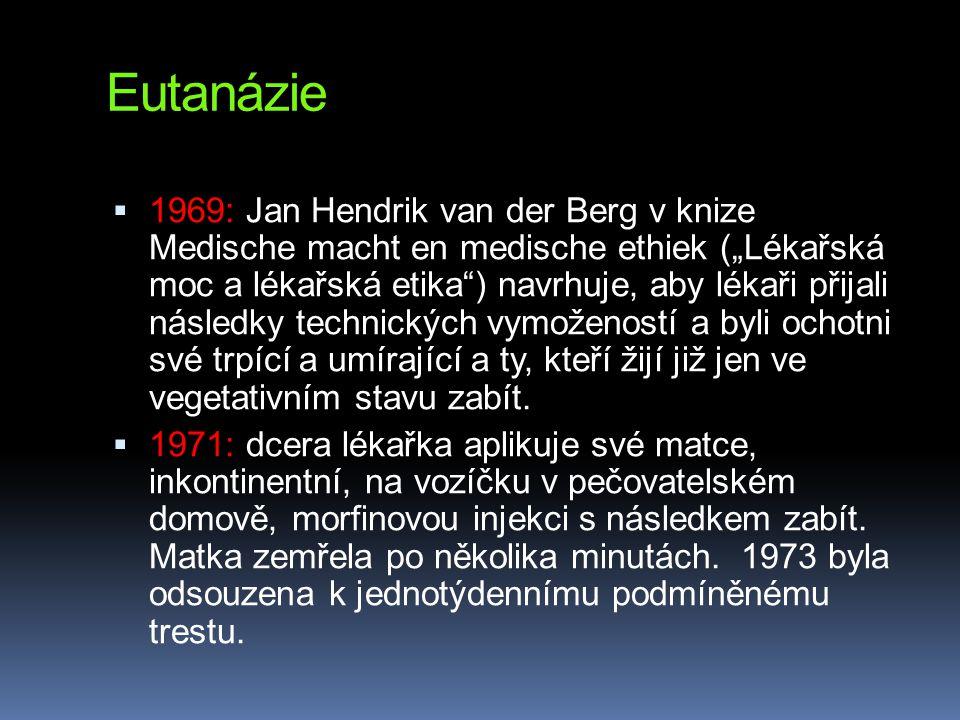 """Eutanázie  1969: Jan Hendrik van der Berg v knize Medische macht en medische ethiek (""""Lékařská moc a lékařská etika ) navrhuje, aby lékaři přijali následky technických vymožeností a byli ochotni své trpící a umírající a ty, kteří žijí již jen ve vegetativním stavu zabít."""