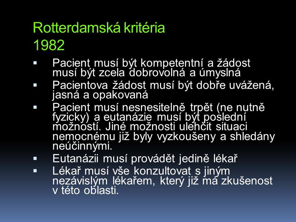 Rotterdamská kritéria 1982  Pacient musí být kompetentní a žádost musí být zcela dobrovolná a úmyslná  Pacientova žádost musí být dobře uvážená, jasná a opakovaná  Pacient musí nesnesitelně trpět (ne nutně fyzicky) a eutanázie musí být poslední možností.
