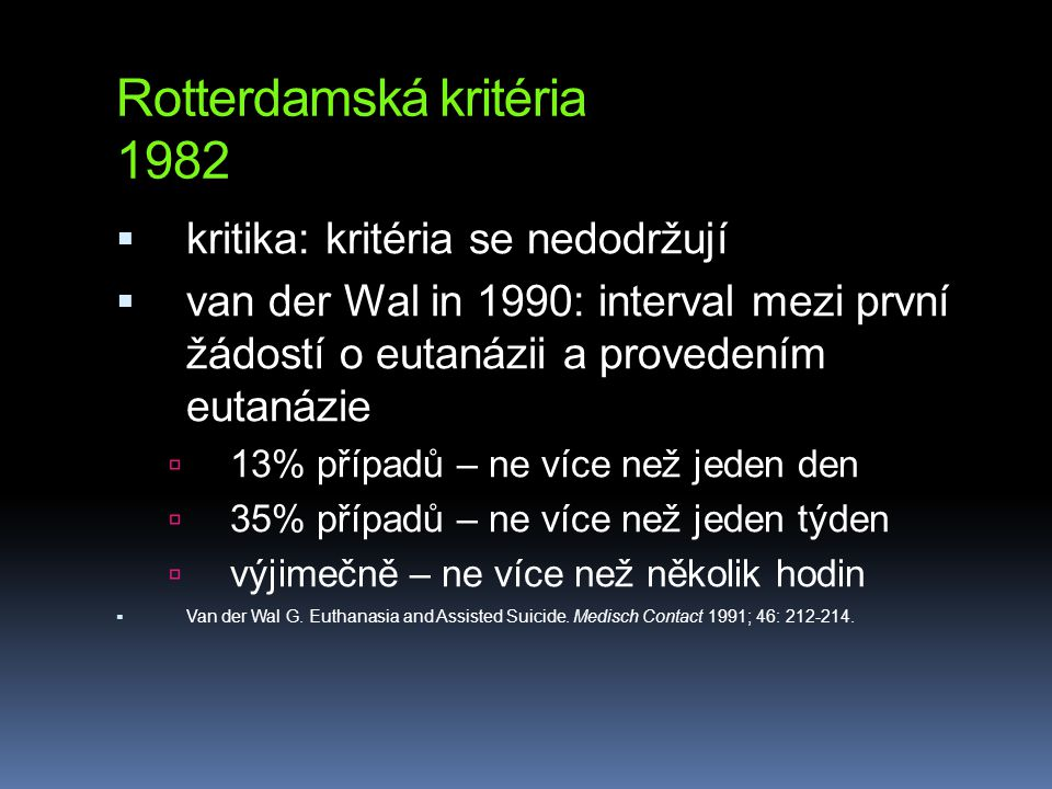 Rotterdamská kritéria 1982  kritika: kritéria se nedodržují  van der Wal in 1990: interval mezi první žádostí o eutanázii a provedením eutanázie  13% případů – ne více než jeden den  35% případů – ne více než jeden týden  výjimečně – ne více než několik hodin  Van der Wal G.