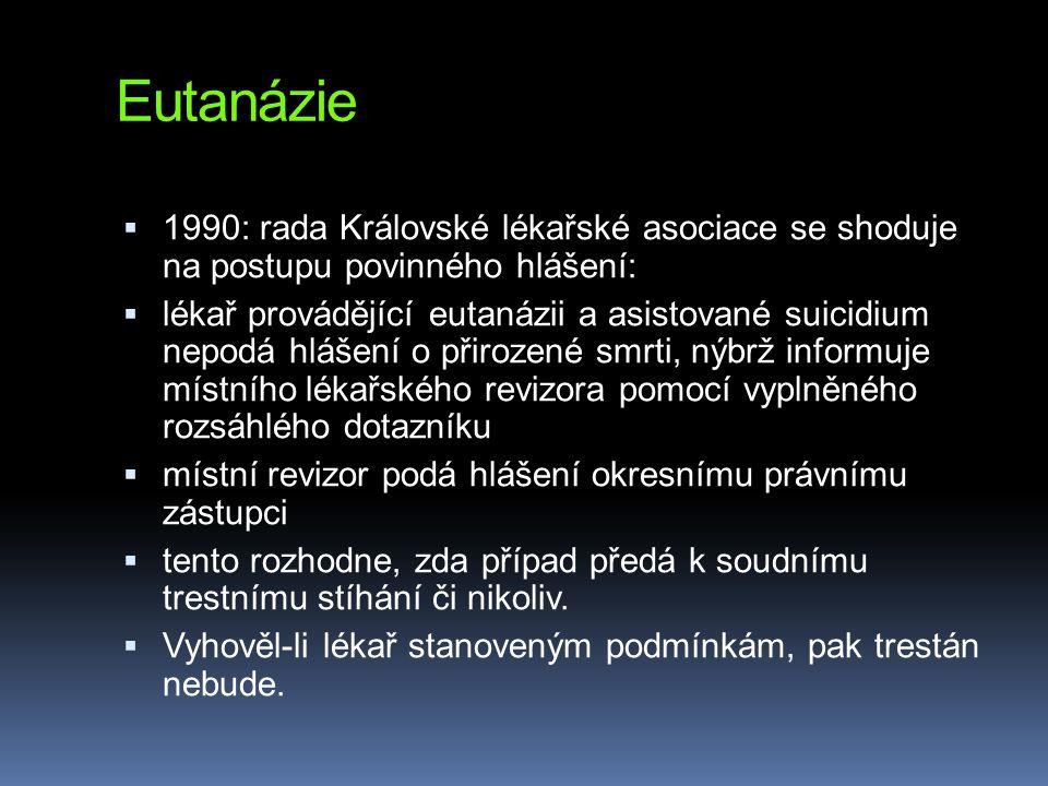 Eutanázie  1990: rada Královské lékařské asociace se shoduje na postupu povinného hlášení:  lékař provádějící eutanázii a asistované suicidium nepodá hlášení o přirozené smrti, nýbrž informuje místního lékařského revizora pomocí vyplněného rozsáhlého dotazníku  místní revizor podá hlášení okresnímu právnímu zástupci  tento rozhodne, zda případ předá k soudnímu trestnímu stíhání či nikoliv.