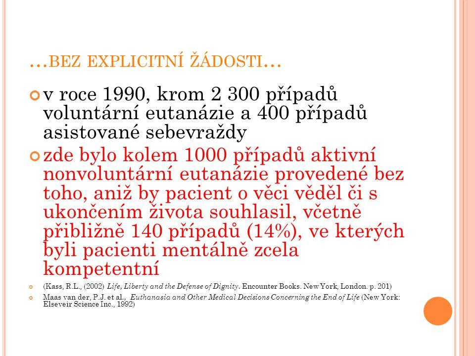 … BEZ EXPLICITNÍ ŽÁDOSTI … v roce 1990, krom 2 300 případů voluntární eutanázie a 400 případů asistované sebevraždy zde bylo kolem 1000 případů aktivní nonvoluntární eutanázie provedené bez toho, aniž by pacient o věci věděl či s ukončením života souhlasil, včetně přibližně 140 případů (14%), ve kterých byli pacienti mentálně zcela kompetentní (Kass, R.L., (2002) Life, Liberty and the Defense of Dignity.
