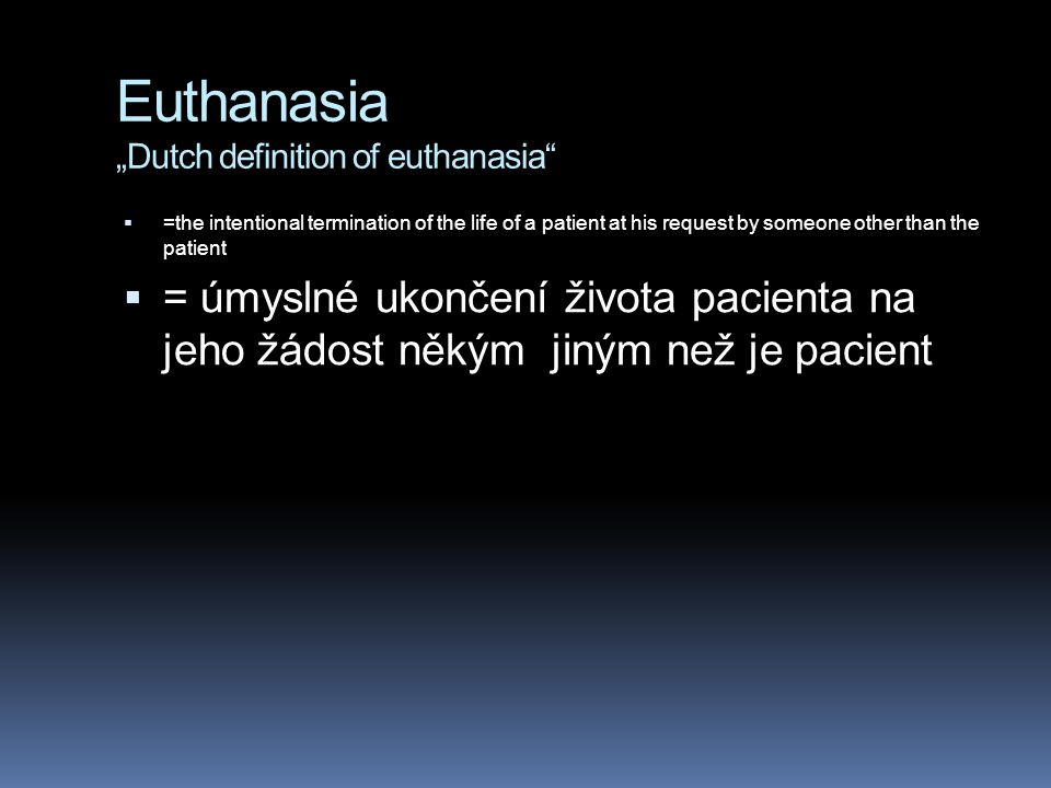 "Euthanasia ""Dutch definition of euthanasia""  =the intentional termination of the life of a patient at his request by someone other than the patient "