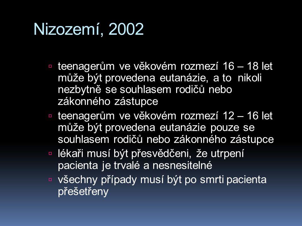 Nizozemí, 2002  teenagerům ve věkovém rozmezí 16 – 18 let může být provedena eutanázie, a to nikoli nezbytně se souhlasem rodičů nebo zákonného zástupce  teenagerům ve věkovém rozmezí 12 – 16 let může být provedena eutanázie pouze se souhlasem rodičů nebo zákonného zástupce  lékaři musí být přesvědčeni, že utrpení pacienta je trvalé a nesnesitelné  všechny případy musí být po smrti pacienta přešetřeny
