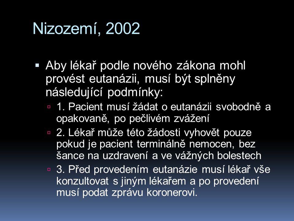 Nizozemí, 2002  Aby lékař podle nového zákona mohl provést eutanázii, musí být splněny následující podmínky:  1. Pacient musí žádat o eutanázii svob