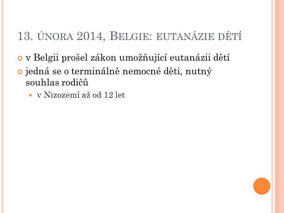 13. ÚNORA 2014, B ELGIE : EUTANÁZIE DĚTÍ v Belgii prošel zákon umožňující eutanázii dětí jedná se o terminálně nemocné děti, nutný souhlas rodičů v Ni