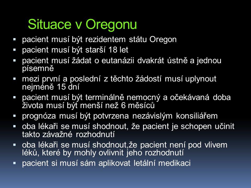 Situace v Oregonu  pacient musí být rezidentem státu Oregon  pacient musí být starší 18 let  pacient musí žádat o eutanázii dvakrát ústně a jednou písemně  mezi první a poslední z těchto žádostí musí uplynout nejméně 15 dní  pacient musí být terminálně nemocný a očekávaná doba života musí být menší než 6 měsíců  prognóza musí být potvrzena nezávislým konsiliářem  oba lékaři se musí shodnout, že pacient je schopen učinit takto závažné rozhodnutí  oba lékaři se musí shodnout,že pacient není pod vlivem léků, které by mohly ovlivnit jeho rozhodnutí  pacient si musí sám aplikovat letální medikaci