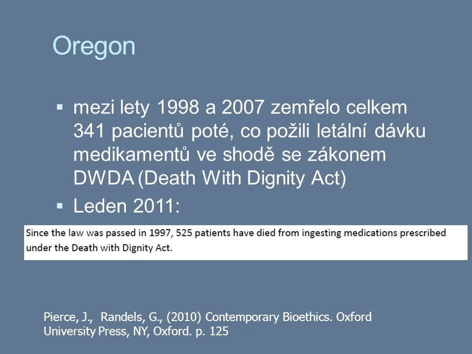Oregon  mezi lety 1998 a 2007 zemřelo celkem 341 pacientů poté, co požili letální dávku medikamentů ve shodě se zákonem DWDA (Death With Dignity Act)  Leden 2011: Pierce, J., Randels, G., (2010) Contemporary Bioethics.