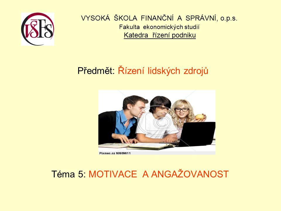 Předmět: Řízení lidských zdrojů Téma 5: MOTIVACE A ANGAŽOVANOST VYSOKÁ ŠKOLA FINANČNÍ A SPRÁVNÍ, o.p.s. Fakulta ekonomických studií Katedra řízení pod
