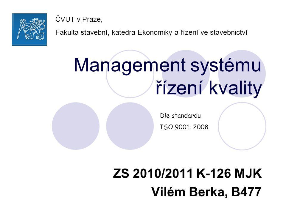 Management systému řízení kvality ZS 2010/2011 K-126 MJK Vilém Berka, B477 Dle standardu ISO 9001: 2008 ČVUT v Praze, Fakulta stavební, katedra Ekonom