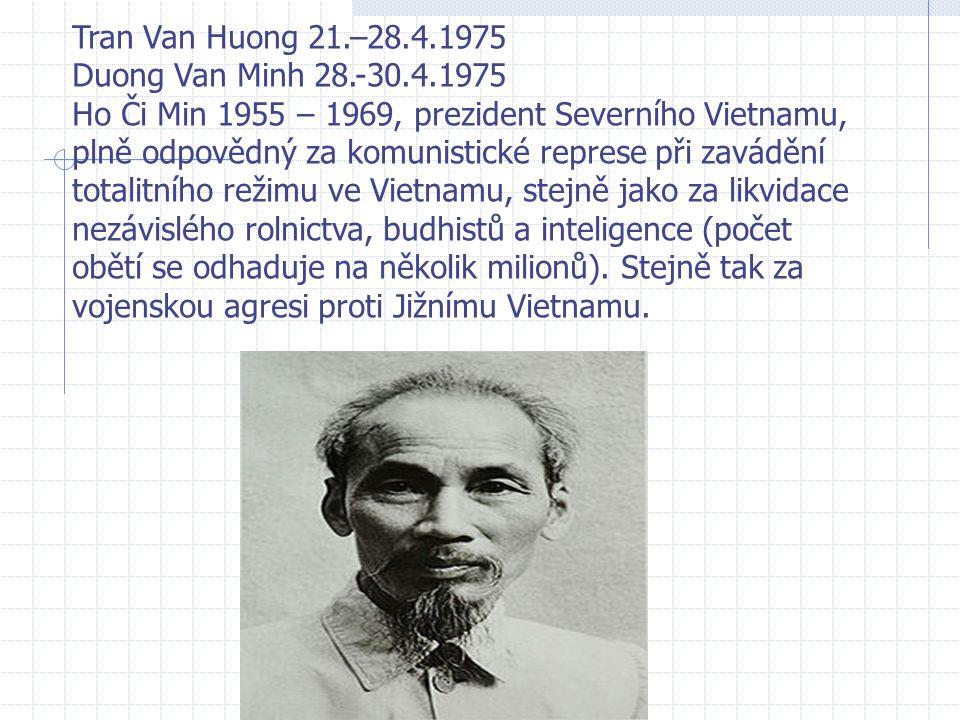 Tran Van Huong 21.–28.4.1975 Duong Van Minh 28.-30.4.1975 Ho Či Min 1955 – 1969, prezident Severního Vietnamu, plně odpovědný za komunistické represe při zavádění totalitního režimu ve Vietnamu, stejně jako za likvidace nezávislého rolnictva, budhistů a inteligence (počet obětí se odhaduje na několik milionů).