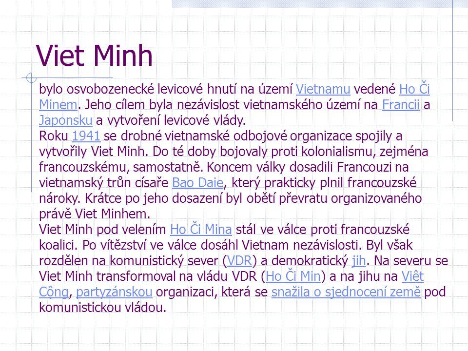 Viet Minh bylo osvobozenecké levicové hnutí na území Vietnamu vedené Ho Či Minem. Jeho cílem byla nezávislost vietnamského území na Francii a Japonsku