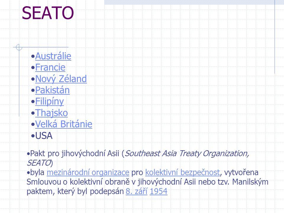 SEATO Austrálie Francie Nový Zéland Pakistán Filipíny Thajsko Velká Británie USA Pakt pro jihovýchodní Asii (Southeast Asia Treaty Organization, SEATO) byla mezinárodní organizace pro kolektivní bezpečnost, vytvořena Smlouvou o kolektivní obraně v jihovýchodní Asii nebo tzv.