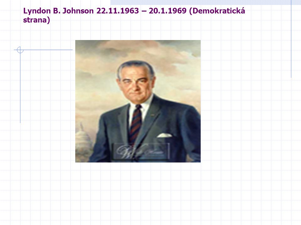 Lyndon B. Johnson 22.11.1963 – 20.1.1969 (Demokratická strana)