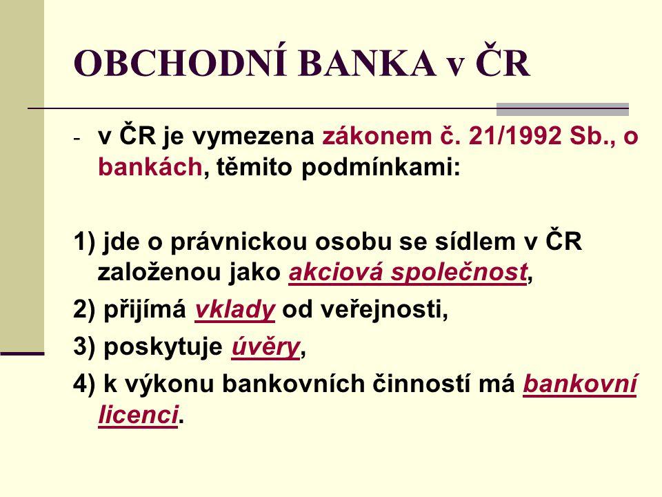 OBCHODNÍ BANKA v ČR - v ČR je vymezena zákonem č. 21/1992 Sb., o bankách, těmito podmínkami: 1) jde o právnickou osobu se sídlem v ČR založenou jako a
