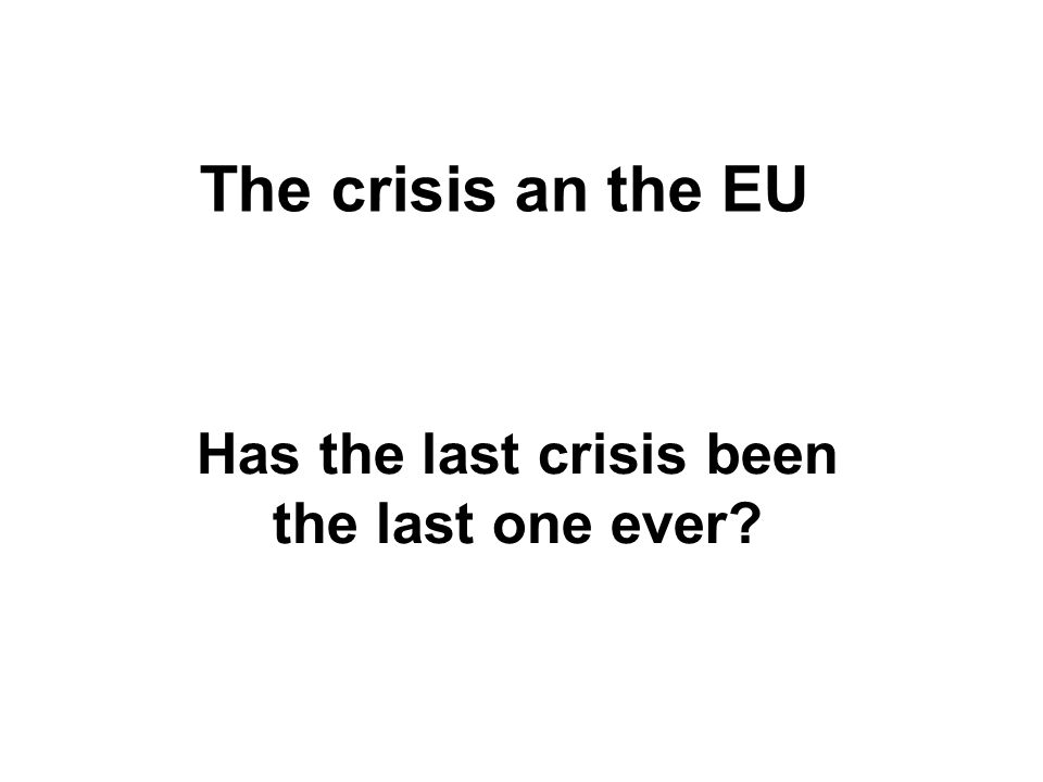 The crisis an the EU Has the last crisis been the last one ever?