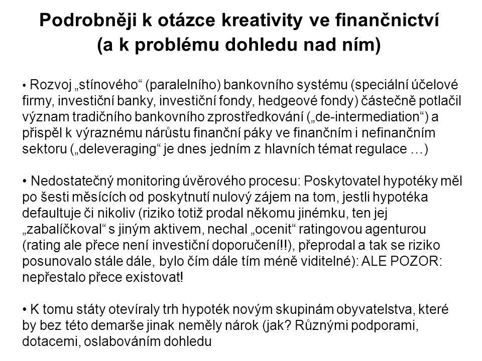 """Rozvoj """"stínového (paralelního) bankovního systému (speciální účelové firmy, investiční banky, investiční fondy, hedgeové fondy) částečně potlačil význam tradičního bankovního zprostředkování (""""de-intermediation ) a přispěl k výraznému nárůstu finanční páky ve finančním i nefinančním sektoru (""""deleveraging je dnes jedním z hlavních témat regulace …) Nedostatečný monitoring úvěrového procesu: Poskytovatel hypotéky měl po šesti měsících od poskytnutí nulový zájem na tom, jestli hypotéka defaultuje či nikoliv (riziko totiž prodal někomu jinémku, ten jej """"zabalíčkoval s jiným aktivem, nechal """"ocenit ratingovou agenturou (rating ale přece není investiční doporučení!!), přeprodal a tak se riziko posunovalo stále dále, bylo čím dále tím méně viditelné): ALE POZOR: nepřestalo přece existovat."""