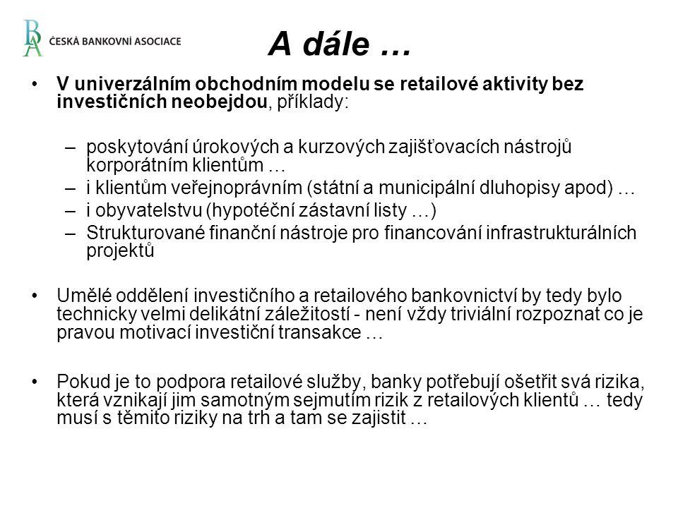 A dále … V univerzálním obchodním modelu se retailové aktivity bez investičních neobejdou, příklady: –poskytování úrokových a kurzových zajišťovacích nástrojů korporátním klientům … –i klientům veřejnoprávním (státní a municipální dluhopisy apod) … –i obyvatelstvu (hypotéční zástavní listy …) –Strukturované finanční nástroje pro financování infrastrukturálních projektů Umělé oddělení investičního a retailového bankovnictví by tedy bylo technicky velmi delikátní záležitostí - není vždy triviální rozpoznat co je pravou motivací investiční transakce … Pokud je to podpora retailové služby, banky potřebují ošetřit svá rizika, která vznikají jim samotným sejmutím rizik z retailových klientů … tedy musí s těmito riziky na trh a tam se zajistit …