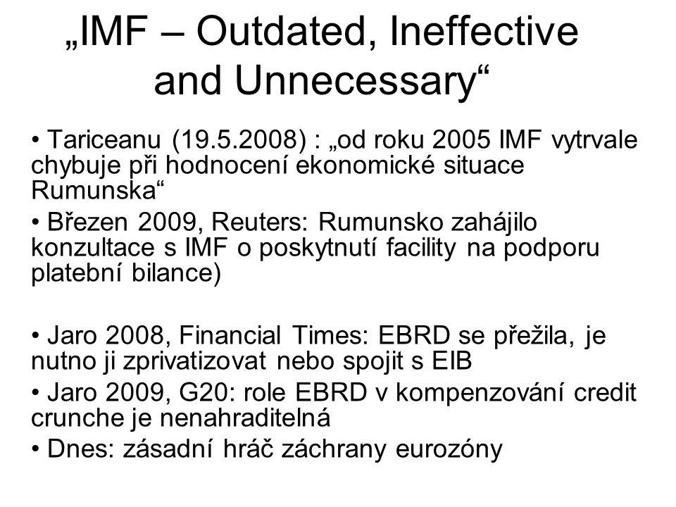 """""""IMF – Outdated, Ineffective and Unnecessary Tariceanu (19.5.2008) : """"od roku 2005 IMF vytrvale chybuje při hodnocení ekonomické situace Rumunska Březen 2009, Reuters: Rumunsko zahájilo konzultace s IMF o poskytnutí facility na podporu platební bilance) Jaro 2008, Financial Times: EBRD se přežila, je nutno ji zprivatizovat nebo spojit s EIB Jaro 2009, G20: role EBRD v kompenzování credit crunche je nenahraditelná Dnes: zásadní hráč záchrany eurozóny"""