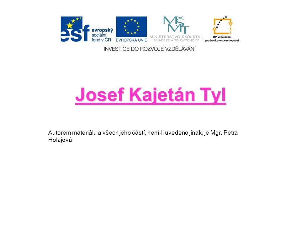 Josef Kajetán Tyl Autorem materiálu a všech jeho částí, není-li uvedeno jinak, je Mgr. Petra Holajová