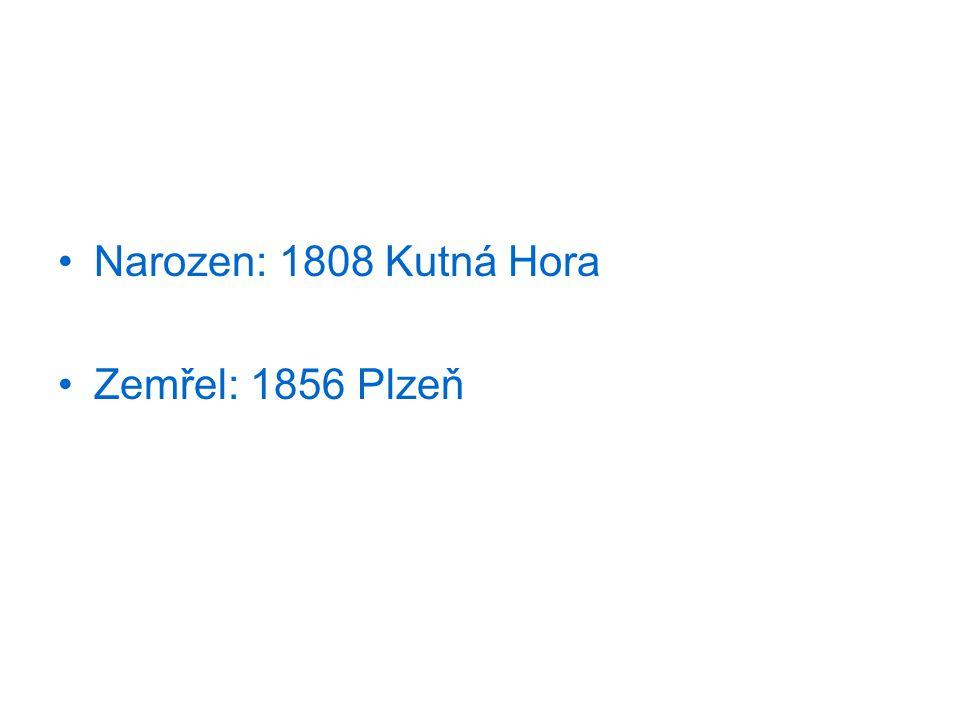 Narozen: 1808 Kutná Hora Zemřel: 1856 Plzeň