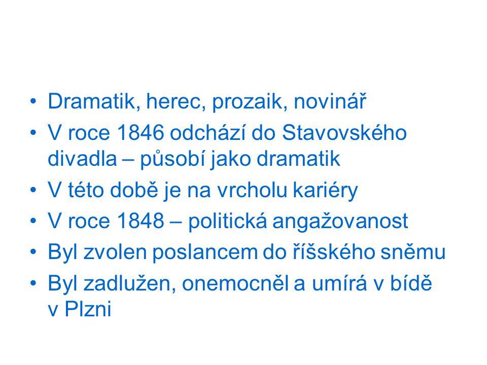 Dramatik, herec, prozaik, novinář V roce 1846 odchází do Stavovského divadla – působí jako dramatik V této době je na vrcholu kariéry V roce 1848 – politická angažovanost Byl zvolen poslancem do říšského sněmu Byl zadlužen, onemocněl a umírá v bídě v Plzni
