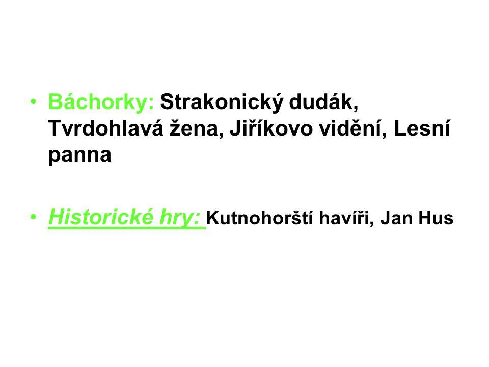 Báchorky: Strakonický dudák, Tvrdohlavá žena, Jiříkovo vidění, Lesní panna Historické hry: Kutnohorští havíři, Jan Hus