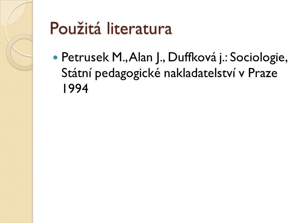 Použitá literatura Petrusek M., Alan J., Duffková j.: Sociologie, Státní pedagogické nakladatelství v Praze 1994