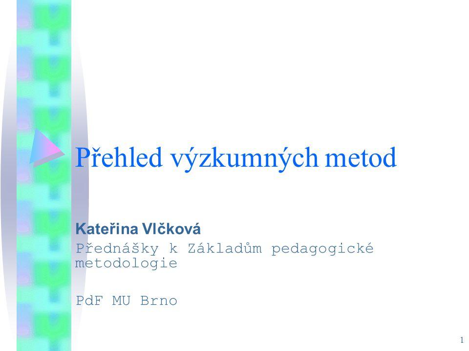1 Přehled výzkumných metod Kateřina Vlčková Přednášky k Základům pedagogické metodologie PdF MU Brno