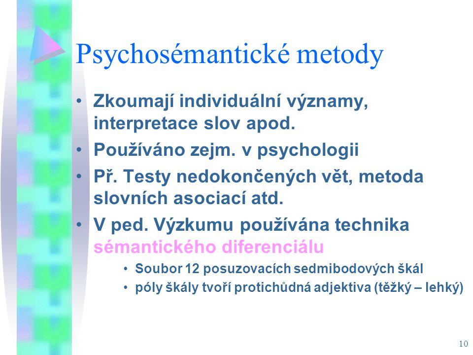 10 Psychosémantické metody Zkoumají individuální významy, interpretace slov apod. Používáno zejm. v psychologii Př. Testy nedokončených vět, metoda sl