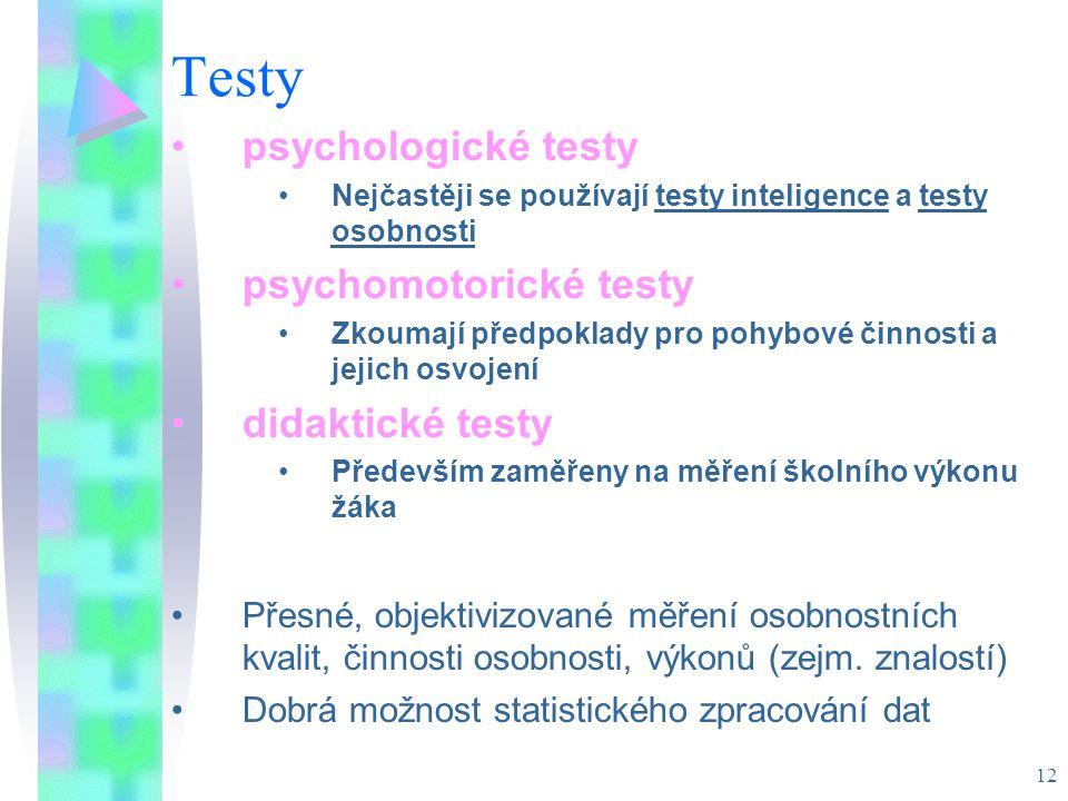 12 Testy psychologické testy Nejčastěji se používají testy inteligence a testy osobnosti psychomotorické testy Zkoumají předpoklady pro pohybové činnosti a jejich osvojení didaktické testy Především zaměřeny na měření školního výkonu žáka Přesné, objektivizované měření osobnostních kvalit, činnosti osobnosti, výkonů (zejm.