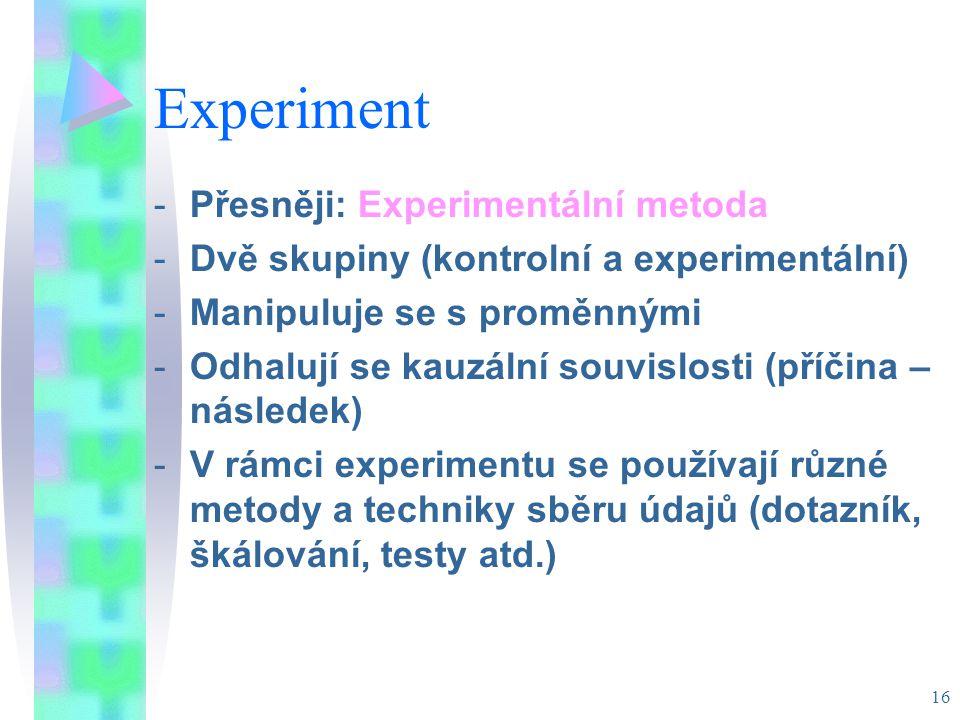 16 Experiment -Přesněji: Experimentální metoda -Dvě skupiny (kontrolní a experimentální) -Manipuluje se s proměnnými -Odhalují se kauzální souvislosti (příčina – následek) -V rámci experimentu se používají různé metody a techniky sběru údajů (dotazník, škálování, testy atd.)