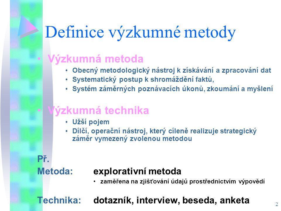 2 Definice výzkumné metody Výzkumná metoda Obecný metodologický nástroj k získávání a zpracování dat Systematický postup k shromáždění faktů, Systém záměrných poznávacích úkonů, zkoumání a myšlení Výzkumná technika Užší pojem Dílčí, operační nástroj, který cíleně realizuje strategický záměr vymezený zvolenou metodou Př.